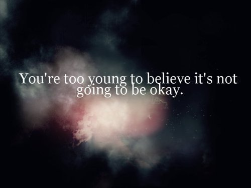 You're too young to believe it's not going to be okay.