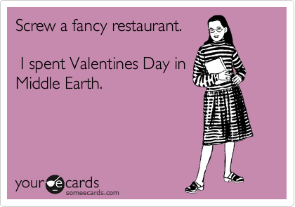 firegirlofmiddleearth:  Screw a fancy restaurant. I spent Valentines Day in Middle Earth.Via someecards