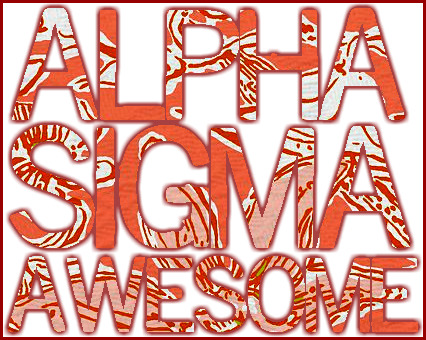 Alpha Sigma AWESOME. Requested anonymously. :)