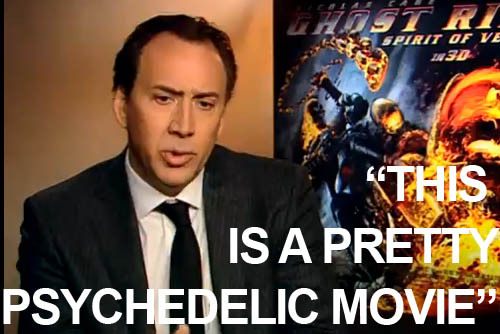 "Exclusive video interview: Nicolas Cage on Ghost Rider In this video, Ghost Rider: Spirit Of Vengeance star Nicolas Cage talks about the appeal of Johnny Blaze, and explains inspiration that was channelled into his crazed performance.""It's kind of a philosophical superhero,"" says Cage. ""This is a pretty psychedelic movie, which in this day and age is quite brave for a studio film."""