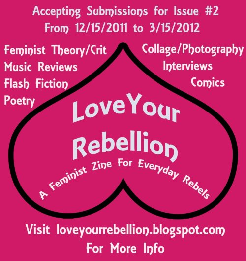 Submit to Love Your Rebellion: A Feminist Zine for Everyday Rebels while there is still time! Only 30 days are left in the submission period! We are an all inclusive feminist zine: no transphobia, homophobia, or racist bullshit here. We are looking for: Poetry Fiction Creative Non-fiction Essays Lit Crit Comics Graphic Art Music Reviews Collage Photography Love Your Rebellion will not be the same without your contribution! Please submit! Go to loveyourrebellion.blogspot.com for the complete submission guidelines and pass this on!