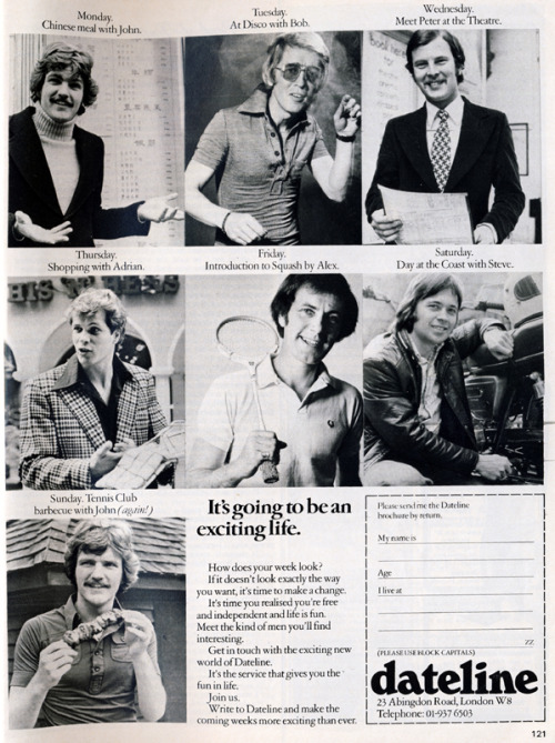 misspeelpants:  Dateline dating advert from 1975.  Heaven knows I'm in the market for a man, but look at this sorry bunch. Adrian-on-Thursday is the only one with a hairstyle that doesn't make me want to vomit on the spot, but I'd probably spend most of Thursday trying to work out whether he might be gay. As for Disco Bob-on-Tuesday, you might as well just call the police right now. It's going to be an exciting life…
