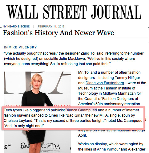 "Wall Street Journal: Fashion's History and Newer Wave Bianca quoted in the Wall Street Journal at the Refinery 29 Fashion Week party.  Tech types like blogger and publicist Bianca Caampued and a number of Internet fashion mavens danced to tunes like ""Bad Girls,"" the new M.I.A. single, spun by Chelsea Leyland. ""This is my second of three parties tonight,"" noted Ms. Caampued. ""And it's only night one!""  Too many parties, so little time (and a lot of dancing in between)… such is the life of a Small Girl."