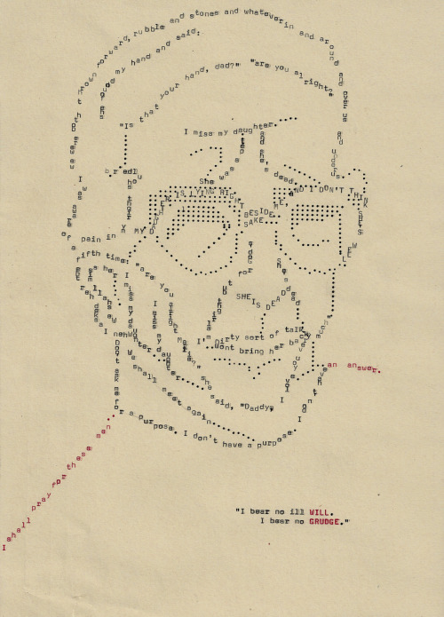 mixingtheskywiththesea:  Typewriter piece portrait of peacemaker Gordon Wilson, whose 20-year-old daughter, Marie, died in a bomb explosion set by the Provisional IRA during Remembrance Sunday, 1987. Hours later he granted an interview to the BBC about his experience, and most of what he said can be found quoted in the drawing, so start checking!