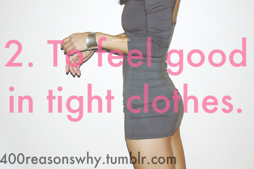 2. To feel good in tight clothes.
