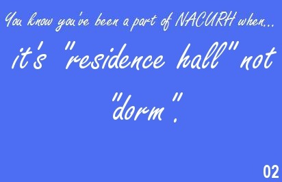"youknownacurh:  You know you've been a part of NACURH when… it's ""residence hall"" not ""dorm"".  I just found this, and I would like all of my NACURH-affiliated followers to follow it too if they haven't already! (Hilariously enough, there are a few of you that I've met or seen at conferences. I can't tell you which ones, though!) I caught myself leading my RHA e-board in a conference clap last night. I'm so mad I can't go to minis this semester T.T"