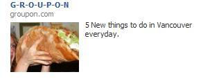 Really, Groupon? REALLY? Tell me where in Vancouver I can get that giant taco looking thing because I would like to know.