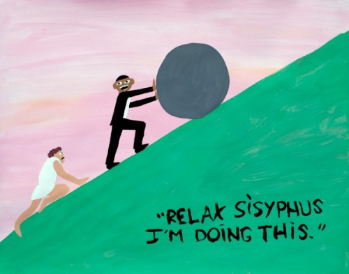 """Relax Sisyphus, I'm doing this."" by Jayson Musson (aka Hennessy Youngman)"