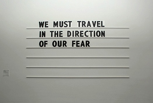 nevver:  We must travel in the direction of our fear