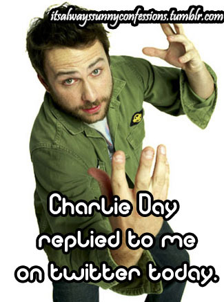"""Charlie Day replied to me on twitter today. I started crying and jumping up and down in a public place. IT WAS WORTH IT."""