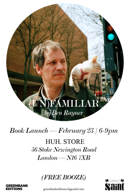 BEN RAYNER'S (UN)FAMILIAR IS LAUNCHING NEXT THURSDAY, FEBRUARY 23 AT HUH. STORE IN DALSTON, LONDON. COME DOWN, BUY A BOOK, AND DRINK SOME FREE BEER COURTESY OF SAINT! CLICK THE PICTURE FOR THE FACEBOOK EVENT. THE BOOK IS ALSO AVAILABLE FROM GREENBANK EDITIONS.