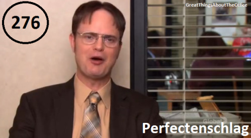 "Great Things About The Office - #276 - Perfectenschlag  ‎""The Schrutes have a word for when everything in a man's life comes together perfectly. Perfectenschlag. Right now, I am in it. I am so deep inside of Perfectenschlag right now. And, just to be clear, there is a second definition, perfect pork anus, which I don't mean."" -Dwight"