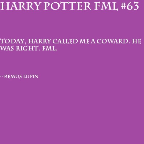 Today, Harry called me a coward. He was right. FML. —Remus Lupin
