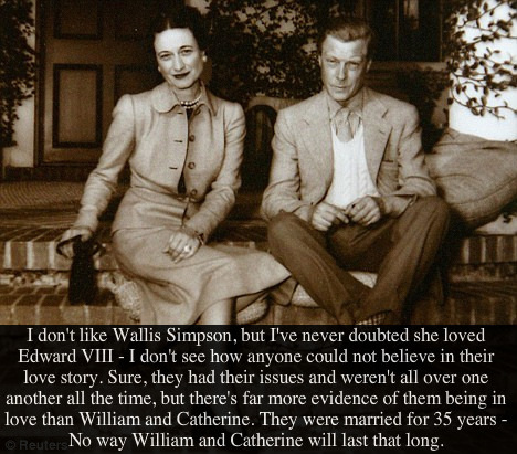 {Post by Erin}  'I don't like Wallis Simpson, but I've never doubted she loved Edward VIII - I don't see how anyone could not believe in their love story. Sure, they had their issues and weren't all over one another all the time, but there's far more evidence of them being in love than William and Catherine. They were married for 35 years - No way William and Catherine will last that long.' Submitted by Anonymous.