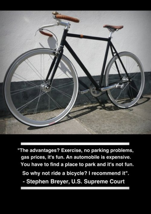 """The advantages? Exercise, no parking problems, gas prices, it's fun. An automobile is expensive. You have to find a place to park and it's not fun. So why not ride a bicycle? I recommend it"". -Justice Stephen G. Breyer, U.S. Supreme Court Base  Photo from: west5cycles.wordpress.com Like these kinds of posts? Find more at http://Facebook.com/ImmuvitPH"
