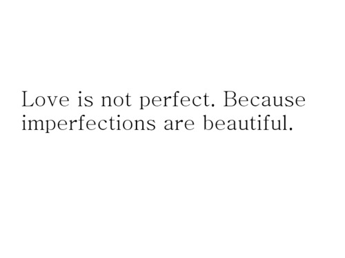 lovetexts:  Love Is Not Perfect  Reblogged via Stumblr
