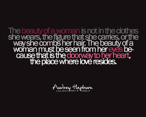 "beyoubetruebeamazing:  ""the beauty of a woman is not in the clothes she wears, the figure that she carries, or the way she combs her hair. the beauty of a woman must be seen from her eyes because that is the doorway to her heart, the place where love resides"""