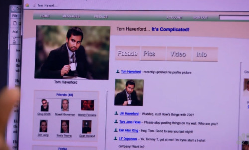 "Tom Haverford's Facebook: He has 43 friends. One of which is Emily Thorne (of Revenge? I hope so). Tara Jane Rose: ""Please stop posting things on my wall. Who are you?""  Tom has a brother named Jim! Can the P&R guys plz get Naveen Andrews back on television and have him be just as awesome at being unawesome as Tom? I miss my Sayid."