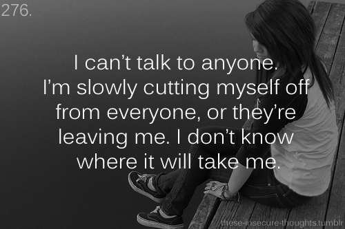 "these-insecure-thoughts:  276. ""I can't talk to anyone. I'm slowly cutting myself off from everyone, or they're leaving me. I don't know where it will take me."" – Anonymous"
