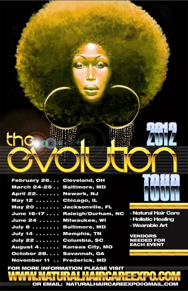 "NATURAL HAIR CARE EXPO 2012 'EVOLUTION' TOUR DATES (U.S.A)  Natural Hair Care Holistic Healing Wearable Art  Evolution of a Natural Revolution ""ev·o·lu·tion: a process of gradual, peaceful, progressive change or development, as in social or economic structure or institutions"" February 26th 2012 - Cleveland OH March 24th-25th - Baltimore, MD April 22nd - Newark, NJ May 12th -  Chicago, IL May 20th - Jacksonville FL June 16th-17th -Raleigh/Durham,NC July 8th - Baltimore, MD July 14th - Memphis, TN July 22nd - Colombia, SC August 4th -Kansas City, MD October 28th- Savannah, GA November 11th Frederick MD http://www.naturalhaircareexpo.com"