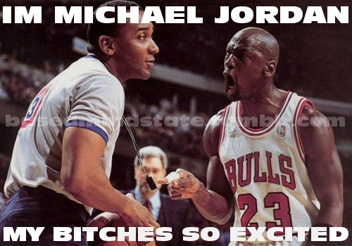 Im Michael Jordan, my bitches so excited - MJ