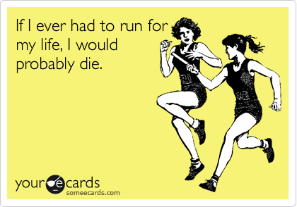 sparkellyskellyton:  If I ever had to run for my life, I would probably die.Via someecards …real…talk?