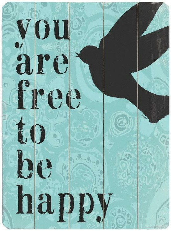 You are free to be happy!! http://www.thebluebirdpatch.com/