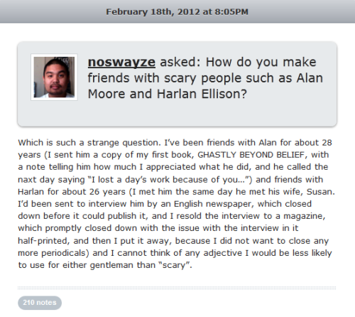 "Neil Gaiman just answered my question on his tumblr and it just made my day. I get genuinely excited about having any interaction with an artist or athlete who I admire, even when it's over keyboards and computer screens. I hope I didn't really offend him with my half-joking question though. Maybe ""scary"" was the wrong word and, as someone suggested in the comments section, maybe I really meant ""intimidating"". I've read and loved several of Mr. Moore and Mr. Ellison's works, but if I ever saw either one of them dining at the same restaurant I'm in I'd tremble at the thought of even approaching them based on how they have been portrayed/portrayed themselves in the media."