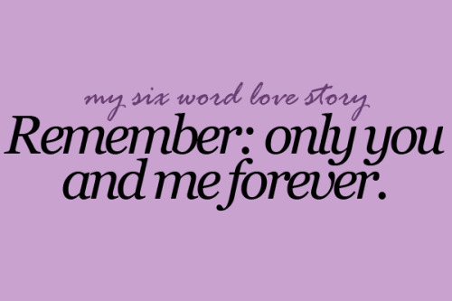 sixwordlovestory:  Remember: only you and me forever.