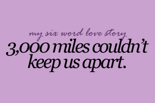 sixwordlovestory:  3,000 miles couldn't keep us apart.