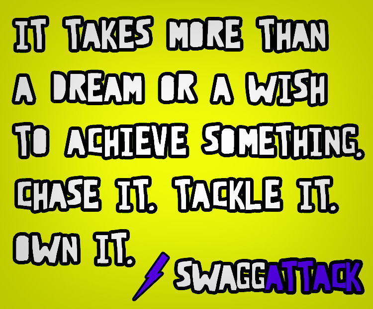 It takes more than a dream or a wish to achieve something.  Chase it.  Tackle it.  Own it.  SWAGGATTACK