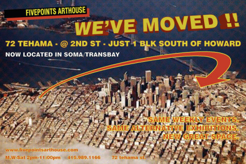Fivepoints Arthouse is excited to announce that we moved to a great new location!  Our fantastic new location is in the Transbay/SOMA disctrict just south of Mission, around the corner from the MOMA, Yerba Buena Center of the Arts, The Academy of Art, Varnish, 111 Minna, and several other arts organizations. Occupying the same building (and pathos) as the former material and now digitally-apparitional gallery, Pigman Gallery, Fivepoints is still dedicated to providing a new, fun, and cereberal experience for both those who exhibit and those who view it.  Located just one block south of Howard street on Tehama- @ Second st.  map is here…  In addition to continuing our ongoing events such as our Monday movie nights, and our Wednesday Social Studio Space, and starting up some new events: a monthly night of collage-only-collaboration and a special evening of live modelling with a twist! More on those fun details to come later, so stay tuned-  For those of you who meant to come out and support us over the last two years but just couldn't find us, or get all the way to North Beach, or just got swamped working for the man; now is your chance to show your true colors and check out all the great things the staff have been doing to make us the best kept secret this side of bacon-flavored ice cream! No excuses now ladies and germs, we are spittin' distance from BART, MUNI, CALtrans, and even Greyhound!  Bigger, Better, and above ground!!