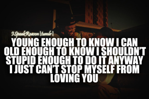 ispeakreason:  Young enough to know I can, Old enough to know I shouldn't, Stupid enough to do it anyway i just can't stop myself from loving you