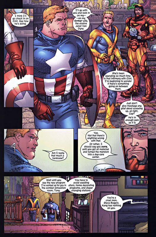 stevetonyfeels:  Steve: Am I really that much of a hardcase? Tony: Yes. Not that there's anything wrong with that. Or rather, I should say you were, until you got all maternal and turned the mansion into a day-care center. Steve: Wait until you see the new program I've worked up for you in the combat simulation room, Tony. You have to avoid wedding altars, home decorating programs, and diaper changing stations.  Tony: You're a cruel man, Steve Rogers. Kang has nothing on you.  — Avengers V3 #82  (scan via: cap_ironman)