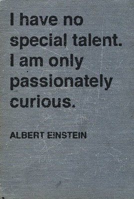 """I have no special talent, I am only passionately curious"" -Albert Einstein"