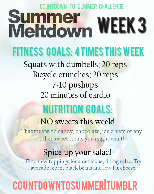countdowntosummer:  Week Three Fitness Goals: (4 times this week)Squats with dumbbells (or cans of food if you don't have dumbbells!) - 20 repsBicycle Crunches - 20 reps7-10 Push upsIf you can't do regular push ups, try these:    15 minutes of cardio! - Walk, run, skip, jump rope. If it gets your heart rate rising, it'll work! Nutrition Goals:NO sweets this week!Find new salad toppings this week to spice up your salad! Try fruit, like mango or strawberries, chickpeas, corn, peppers, berries, nuts. The options are literally ENDLESS! Try new salad dressings like salad spritzers, they cost about $3 and are only 1-2 calorie PER SPRAY! ALSO don't forget to log your points for week 2! Use the spreadsheet link posted on your team blog!