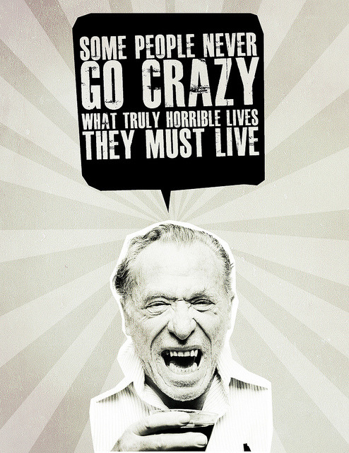 …what truly horrible lives they must live.  quote by Charles Bukowski :: design by Mary Harvey :: via flickr.com