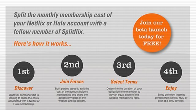 Want access to Hulu Plus or Netflix, but not willing to pony up the $10 a month for acess?  Enter Splitflix, this new service allows you to split the cost of one of the subscription services.  From Splitflix:  Welcome to Splitflix, the world's first and only peer-to-peer joint venture that allows each user to pay half the membership costs of the Internet's most popular video streaming services. By joining forces with one another, members of our network can anonymously discover other members who either already have a Netflix or Hulu account they are looking to share or vice versa.   It looks as if they are doing a beta launch today which allows you to register for free, after that it seems as if its a $0.99 per month charge. Via Splitflix