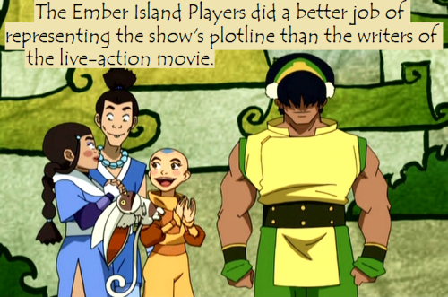 "avatar-confessions:  ""The Ember Island Players did a better job of representing the show's plotline than the writers of the live-action movie."""