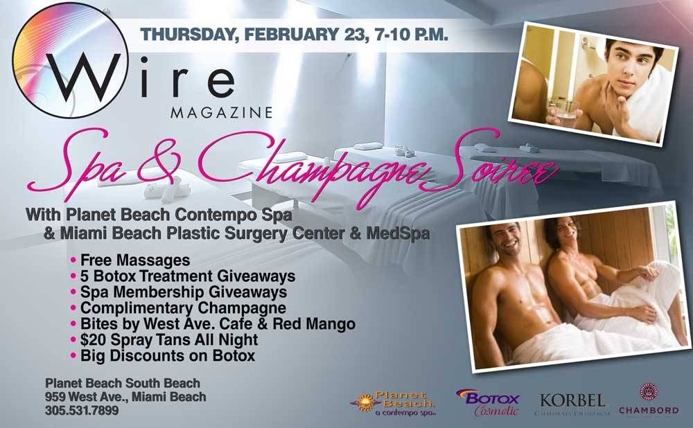 Wire Magazine Spa & Champagne Soiree With Planet Beach & Miami Beach Plastic Surgery Center & MedSpaDate: Thursday February 23Time: 7-10 p.m.Location: Planet Beach South Beach at 959 West Ave., Miami Beach •	Complimentary Champagne•	Free Massages• Free Bites by West Ave. Cafe & Red Mango•	Spa membership giveaways•	5 Botox treatment giveaways•	One Night Only Spray Tan Special $20•	Botox discounts and consultation by Dr. Tachmes•	Spa ToursGuests are invited to a night of relaxation and rejuvenation at the Wire Magazine Spa Soiree With Planet Beach. Enjoy complimentary massages and an open-house tour of Planet Beach South Beach Contempo Spa. Escape the chaos of South Beach and grab sip on Champagne and nibble on bites from West Ave. Café and Red Mango as you tour the spa from the future with ultra modern hydration therapy, massages, tanning, detoxification, and slim capsules.Along with touring the state of the art contempo spa guests can enter to win a free membership to the spa and 5 people will win Botox treatments by Board Certified Plastic Surgeon Dr. Tachmes among other prizes. There will also be a one-night only spray tan special for attendees that includes a UV Free Mystic Spray tan for only $20. Dr. Tachmes will also be offering a one time only special on Botox for interested guests.