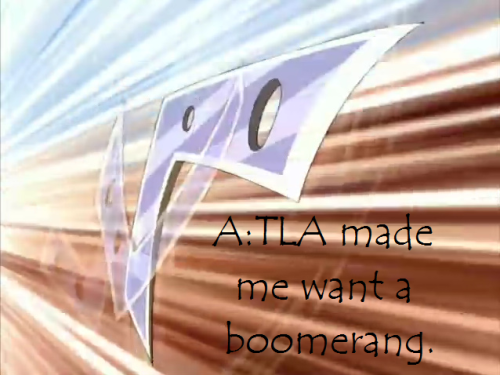 "avatar-confessions:  ""A:TLA made me want a boomerang."""