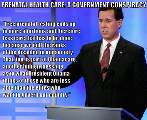 """[Santorum] lambasted the president's health care law requiring insurance policies to include free prenatal testing, 'because free prenatal testing ends up in more abortions and therefore less care that has to be done because we cull the ranks of the disabled in our society. That, too, is part of Obamacare, another hidden message as to what President Obama thinks of those who are less able than the elites who want to govern our country,' Santorum said."" -Rick Santorum in Columbus, Ohio, February 2012, via CBS News. Free prenatal testing is not mandated by the Affordable Care Act (a.k.a. ""Obamacare"")."