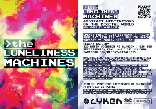 "Flyer. The Loneliness Machines. Mark Lyken Solo Exhibition Mark Lyken's Solo Show The Loneliness Machines is the result of a Residency at Recoat Gallery, Glasgow during January 2012. The show consists of a series of Original Works: Paintings, Film, Audio & Sculpture which he describes as ""Abstract Meditations on the Digital World."" All conceived & created in the space in a frenzy of 16 hour days, 7 days a week, over a month long period. As our interactions and communications become  progressively more mediated and facilitated by technology, our  connections to one another seem increasingly fragile. As we become more connected through personal technology and social networks  are we becoming alienated from each other and ourselves? Lyken on the Loneliness Machines: ""I wanted to hold a mirror up to the here and now and explore how  we engage with Social Networks & the Internet as a whole.  How is  our growing reliance affecting our ""real"" relationships?To  be clear I am in no way pointing an accusing finger, I revel in it! In  fact if truth be told this show is actually my love letter to the  digital age. It's worth remembering that the Internet  is no more than a network of wires attached to storage devices, it's not  a Monster and if it is then we created it. All of our best & worst  traits are magnified and reflected back at us. We are The Loneliness  Machines - not our Computers or Games Consoles or Television or anything  else that cops the blame for inertia. It's just us bathed in screen  light filling servers with our madness, ideas, insights, beauty, comedy,  insecurities, tedium, brilliance & darkness."" The Exhibition runs from 10th February until 4th March. 12-6pm Tues to Sun.  Recoat Gallery, Glasgow. 323 North Woodside Road. G20 6ND. www.recoatdesign.com"