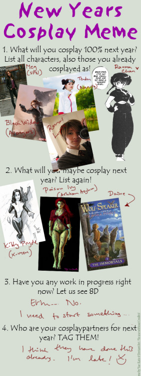 My very late New Years Cosplay Meme~It's messy, just the way I like it.  Somehow I agreed to a SPN cosplay even though I haven't watched the show since I was 13 or something. But it'll be all fun and derp.  And apparently I've been cast the role of Black Widow by my friends. I'm guessing there will be some Avengers premier cosplay in May. Need more photos of my Tenten. Or so I've been told by Neji.  I wanted to be Ranma when I was 12. I figured it's time. Hopefully I'll have Charlie as the male side. And then we can annoy the shit out of Ryoga<3  And Kitty Pryde is cute. And badass.  …Poison ivy. No idea how I will pull that one off.  And sometime it will be time for some Tortall cosplay! <3 All these bad ass chicks are going to be the death of me. Luckily I'll have an awkward werewolf to smooth things out on the girly side. Blank meme by Kato-Yue.