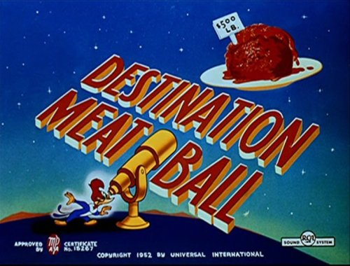 "titleart:  Woody Woodpecker - ""Destination Meatball"" (1951) directed by Walter Lantz This Woody Woodpecker cartoon spoofs sci-fi film Destination Moon (1951) and, although he is uncredited, is reportedly directed by Walter Lantz. Backgrounds are by Fred Brunish.  Old cartoons knew where to travel."