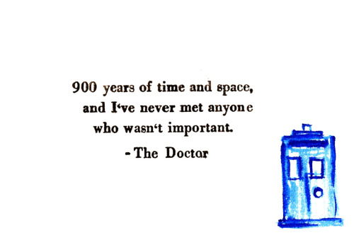 "doctorwho:   ""900 years of time and space and I've never met anyone who wasn't important."""