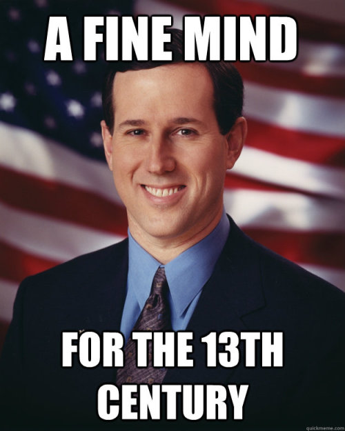 Rick Santorum has a FINE MIND.For the 13th century.Bazinga.