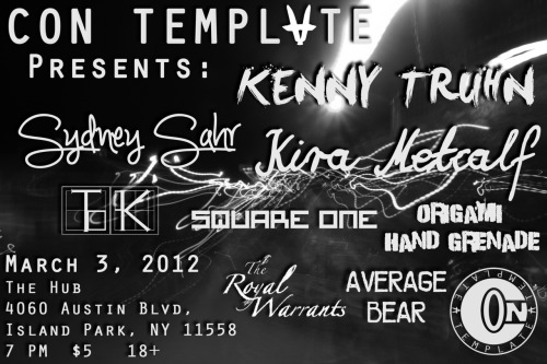 CON TEMPLATE PRESENTS: Saturday March 3rd, 2012@ The Hub Billiards Club4060 Austin Blvd, Island Park NY$5 at the door. Average BearThe Royal WarrantsKira MetcalfKenny TruhnSydney SahrTKSquare OneOrigami Hand-Grenade CONtemplate Apparel will be available at the event, along with merchandise from some of the acts. Good music, good vibes, good people. Come support local hard working individuals.