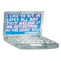sayitwith-watercolor:  i like to sit in cafes all day just gazing at my reflection in the shiny shiny internet Jody Barton