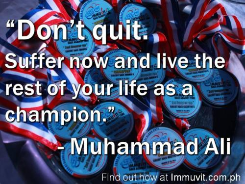 """Don't quit. Suffer now and live the rest of your life as a champion."" -Muhammad Ali Like these kinds of posts? Find more at http://Facebook.com/ImmuvitPH"